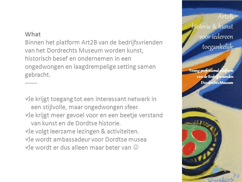 Art2B historie & kunst voor iedereen toegankelijk Young professional platform van de Bedrijfsvrienden Dordrechts Museum What Binnen het platform Art2B van de bedrijfsvrienden van het Dordrechts Museum worden kunst, historisch besef en ondernemen in een ongedwongen en laagdrempelige setting samen gebracht.