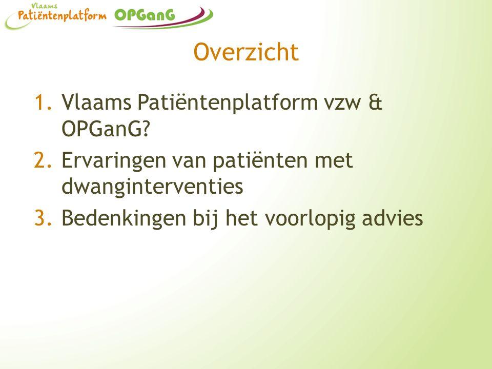 Overzicht 1.Vlaams Patiëntenplatform vzw & OPGanG? 2.Ervaringen van patiënten met dwanginterventies 3.Bedenkingen bij het voorlopig advies