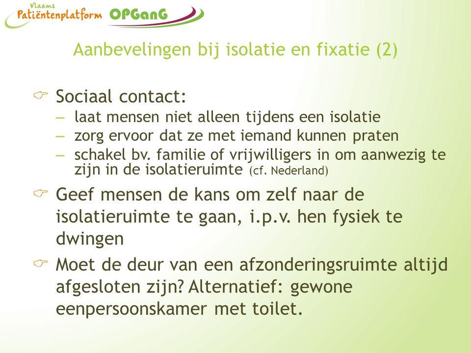Aanbevelingen bij isolatie en fixatie (2)  Sociaal contact: – laat mensen niet alleen tijdens een isolatie – zorg ervoor dat ze met iemand kunnen pra