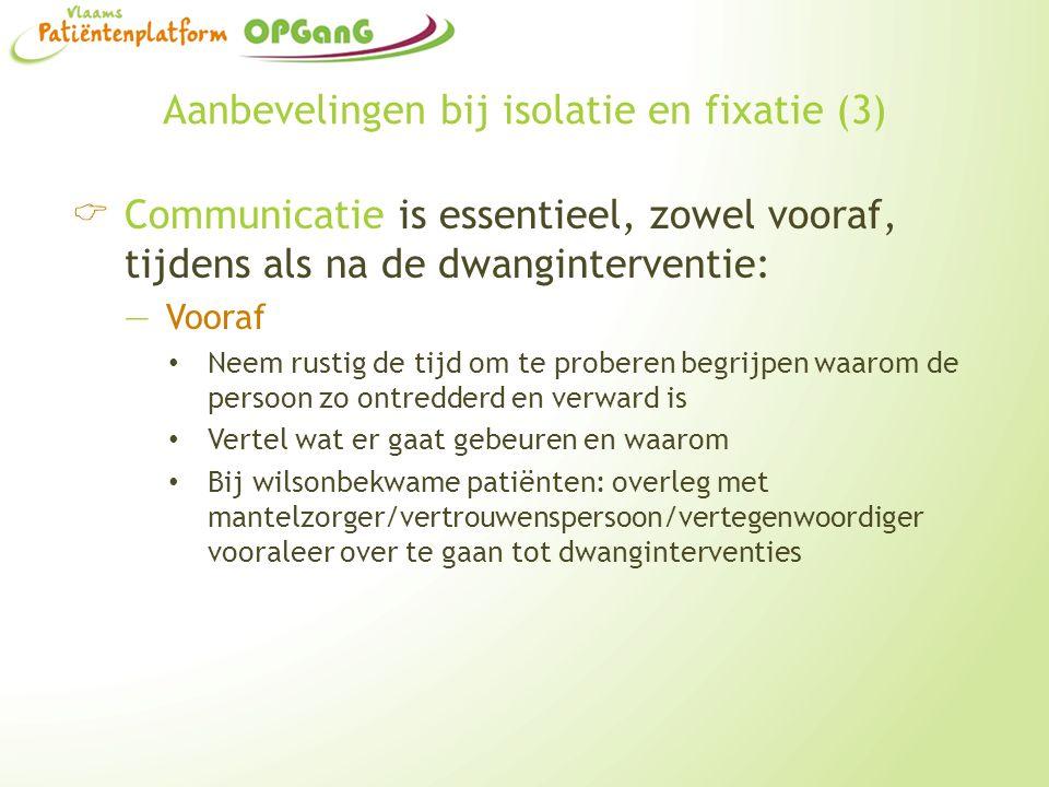 Aanbevelingen bij isolatie en fixatie (3)  Communicatie is essentieel, zowel vooraf, tijdens als na de dwanginterventie: —Vooraf Neem rustig de tijd