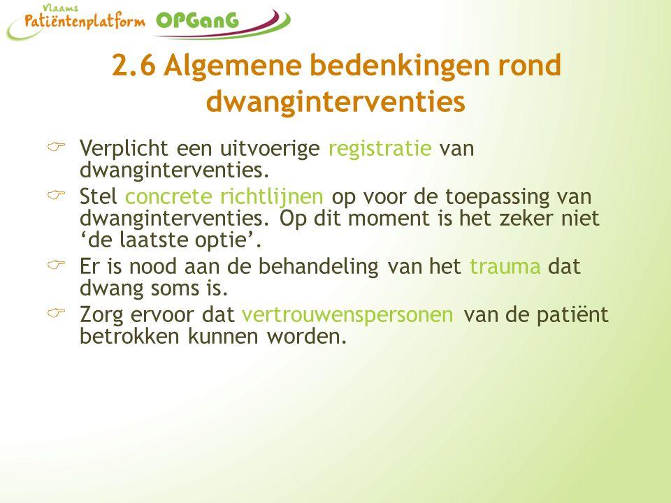 2.6 Algemene bedenkingen rond dwanginterventies  Verplicht een uitvoerige registratie van dwanginterventies.  Stel concrete richtlijnen op voor de t