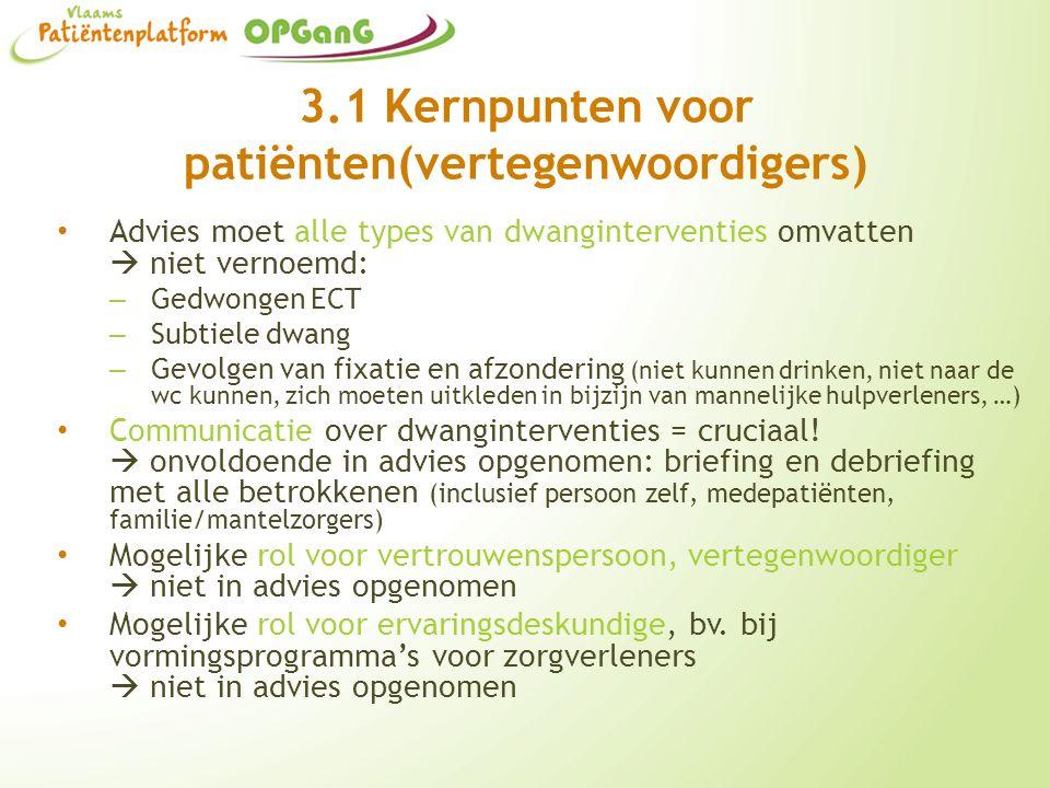 3.1 Kernpunten voor patiënten(vertegenwoordigers) Advies moet alle types van dwanginterventies omvatten  niet vernoemd: – Gedwongen ECT – Subtiele dw