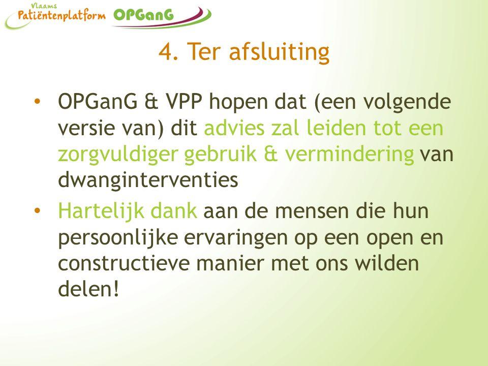 4. Ter afsluiting OPGanG & VPP hopen dat (een volgende versie van) dit advies zal leiden tot een zorgvuldiger gebruik & vermindering van dwanginterven
