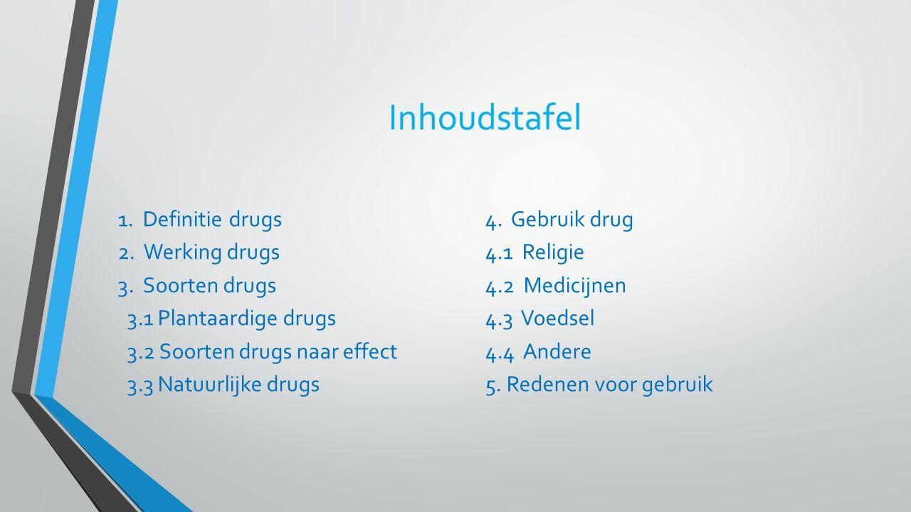 Inhoudstafel 1. Definitie drugs 2. Werking drugs 3. Soorten drugs 3.1 Plantaardige drugs 3.2 Soorten drugs naar effect 3.3 Natuurlijke drugs 4. Gebrui