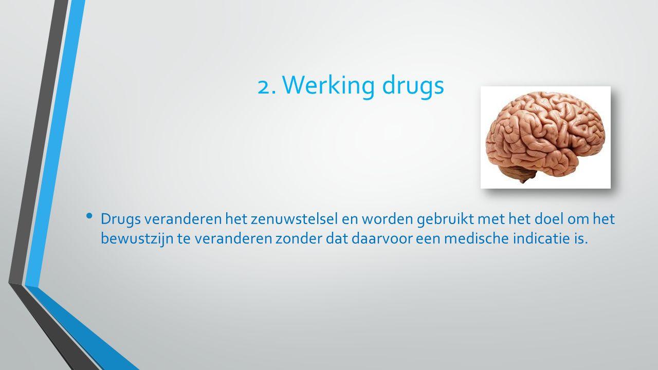 2. Werking drugs Drugs veranderen het zenuwstelsel en worden gebruikt met het doel om het bewustzijn te veranderen zonder dat daarvoor een medische in