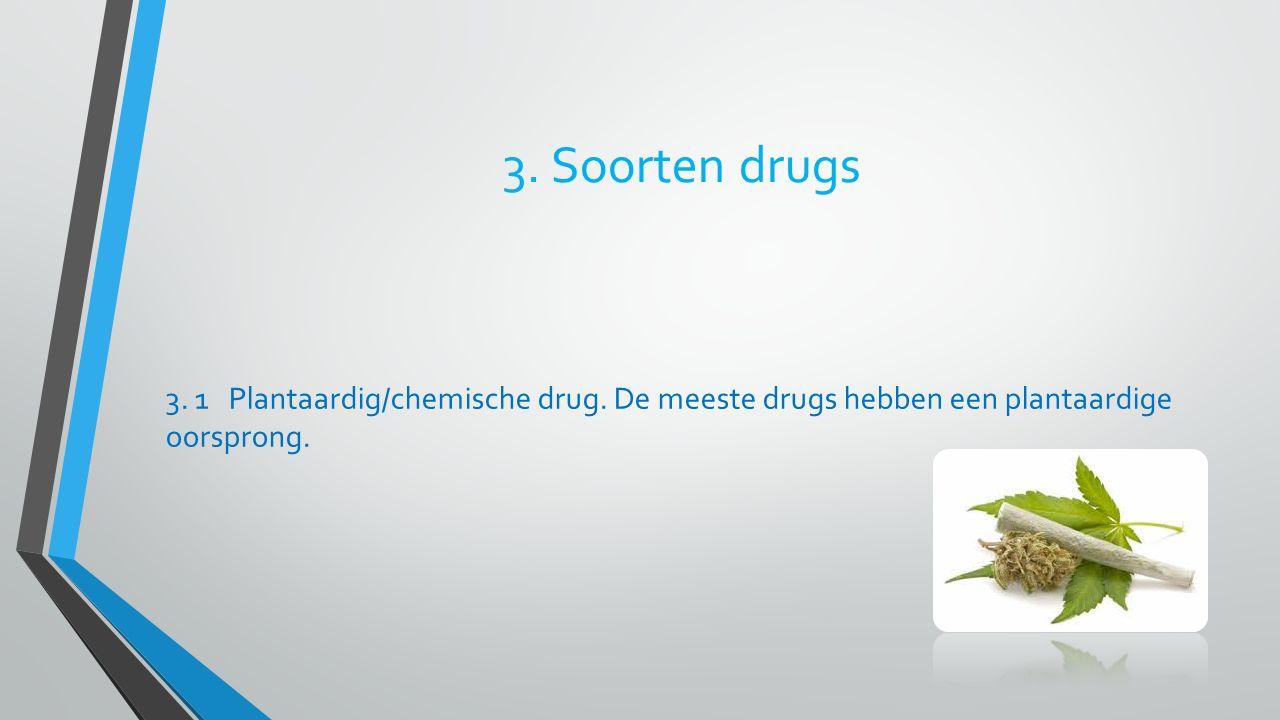 3. Soorten drugs 3. 1 Plantaardig/chemische drug. De meeste drugs hebben een plantaardige oorsprong.