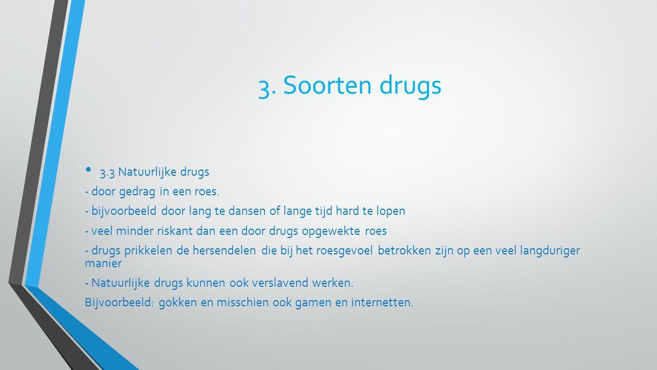3. Soorten drugs 3.3 Natuurlijke drugs - door gedrag in een roes. - bijvoorbeeld door lang te dansen of lange tijd hard te lopen - veel minder riskant