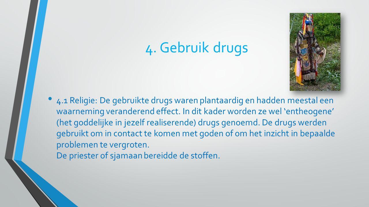 4. Gebruik drugs 4.1 Religie: De gebruikte drugs waren plantaardig en hadden meestal een waarneming veranderend effect. In dit kader worden ze wel 'en