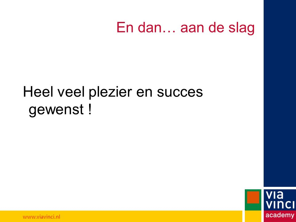 En dan… aan de slag Heel veel plezier en succes gewenst ! www.viavinci.nl