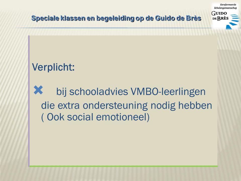 Verplicht:  bij schooladvies VMBO-leerlingen die extra ondersteuning nodig hebben ( Ook social emotioneel) Speciale klassen en begeleiding op de Guido de Brès