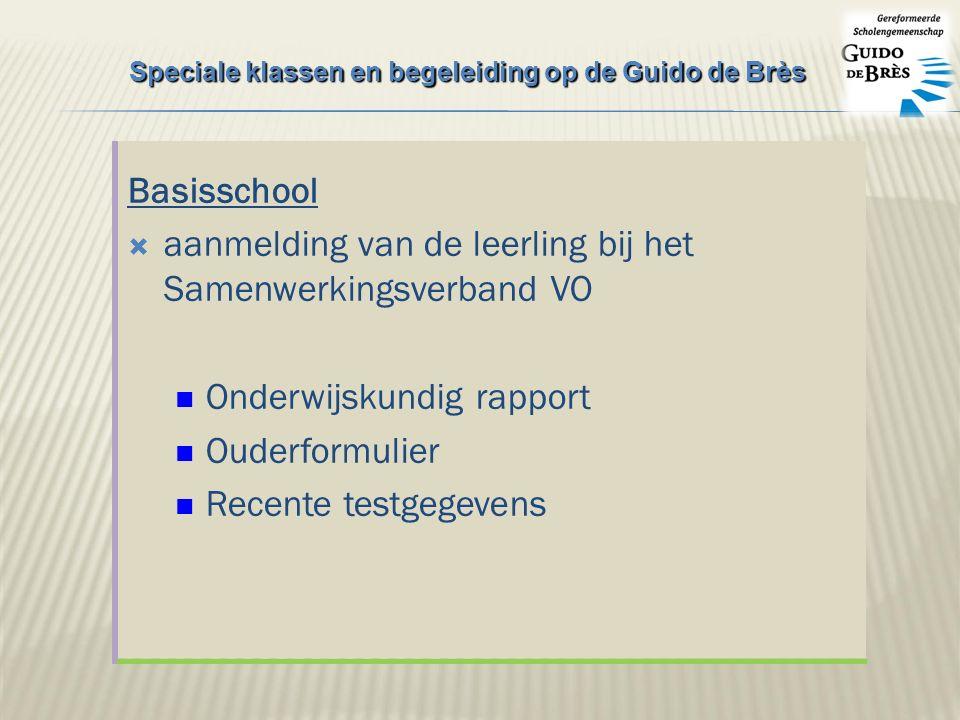 Basisschool  aanmelding van de leerling bij het Samenwerkingsverband VO Onderwijskundig rapport Ouderformulier Recente testgegevens Speciale klassen en begeleiding op de Guido de Brès