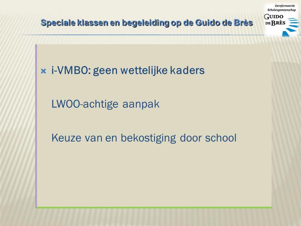  i-VMBO: geen wettelijke kaders LWOO-achtige aanpak Keuze van en bekostiging door school Speciale klassen en begeleiding op de Guido de Brès