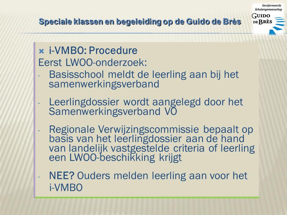 i-VMBO: Procedure Eerst LWOO-onderzoek: - Basisschool meldt de leerling aan bij het samenwerkingsverband - Leerlingdossier wordt aangelegd door het Samenwerkingsverband VO - Regionale Verwijzingscommissie bepaalt op basis van het leerlingdossier aan de hand van landelijk vastgestelde criteria of leerling een LWOO-beschikking krijgt - NEE.