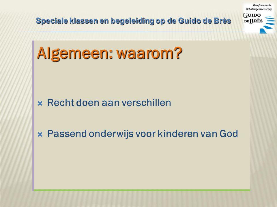 Algemeen: waarom?  Recht doen aan verschillen  Passend onderwijs voor kinderen van God Speciale klassen en begeleiding op de Guido de Brès