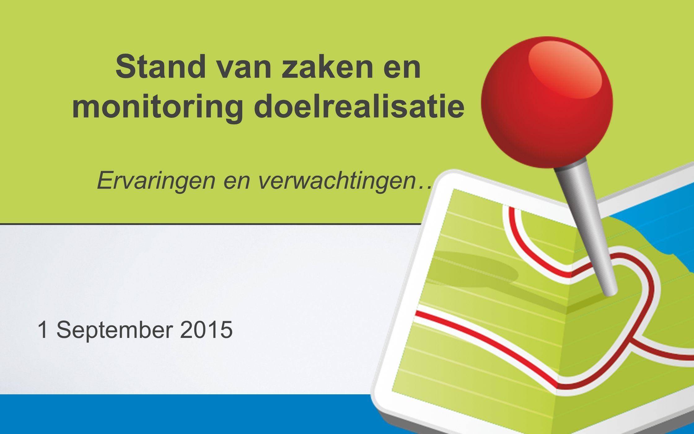 Stand van zaken en monitoring doelrealisatie Ervaringen en verwachtingen… 1 September 2015
