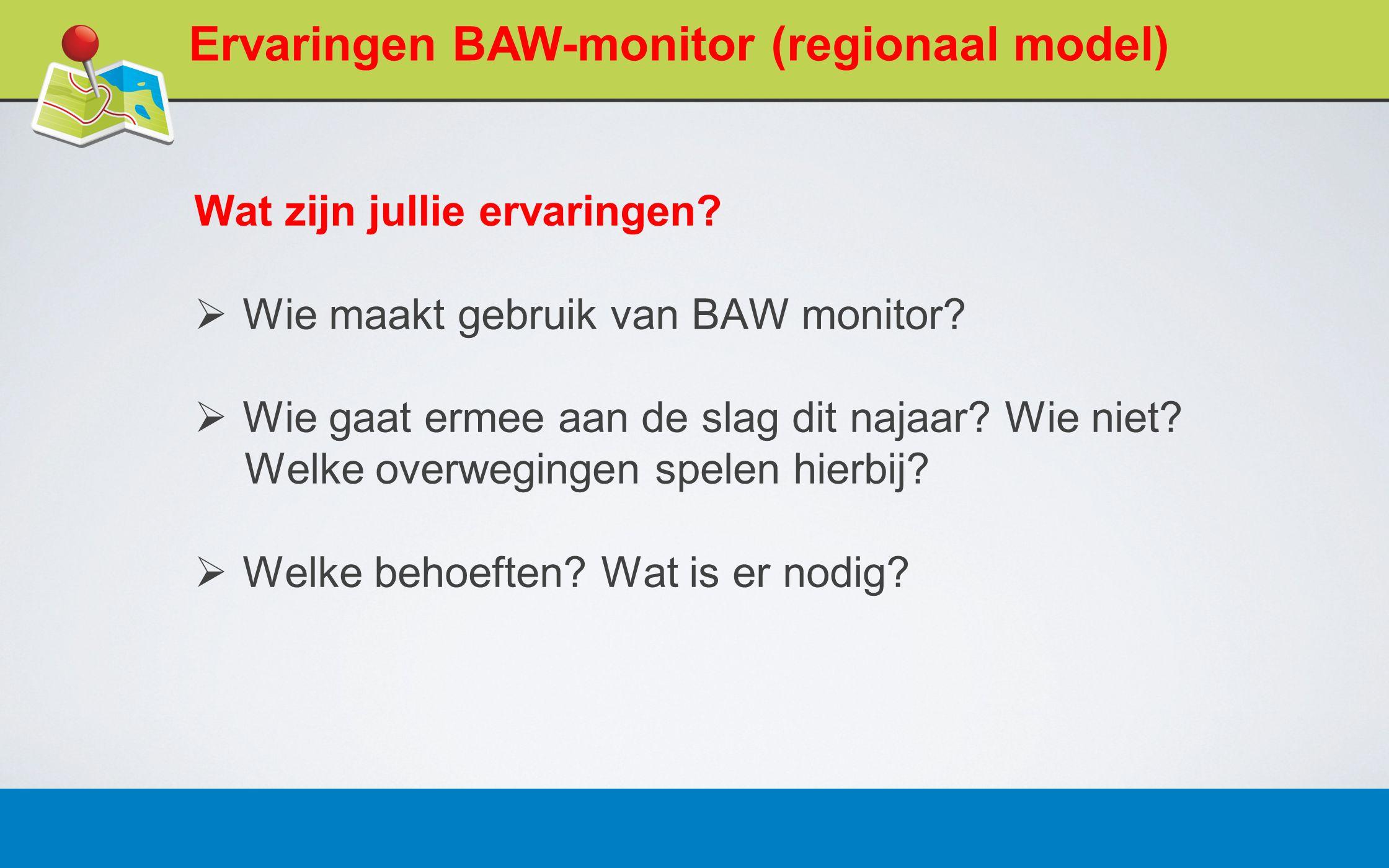 27 februari 20135 Ervaringen BAW-monitor (regionaal model) Wat zijn jullie ervaringen.