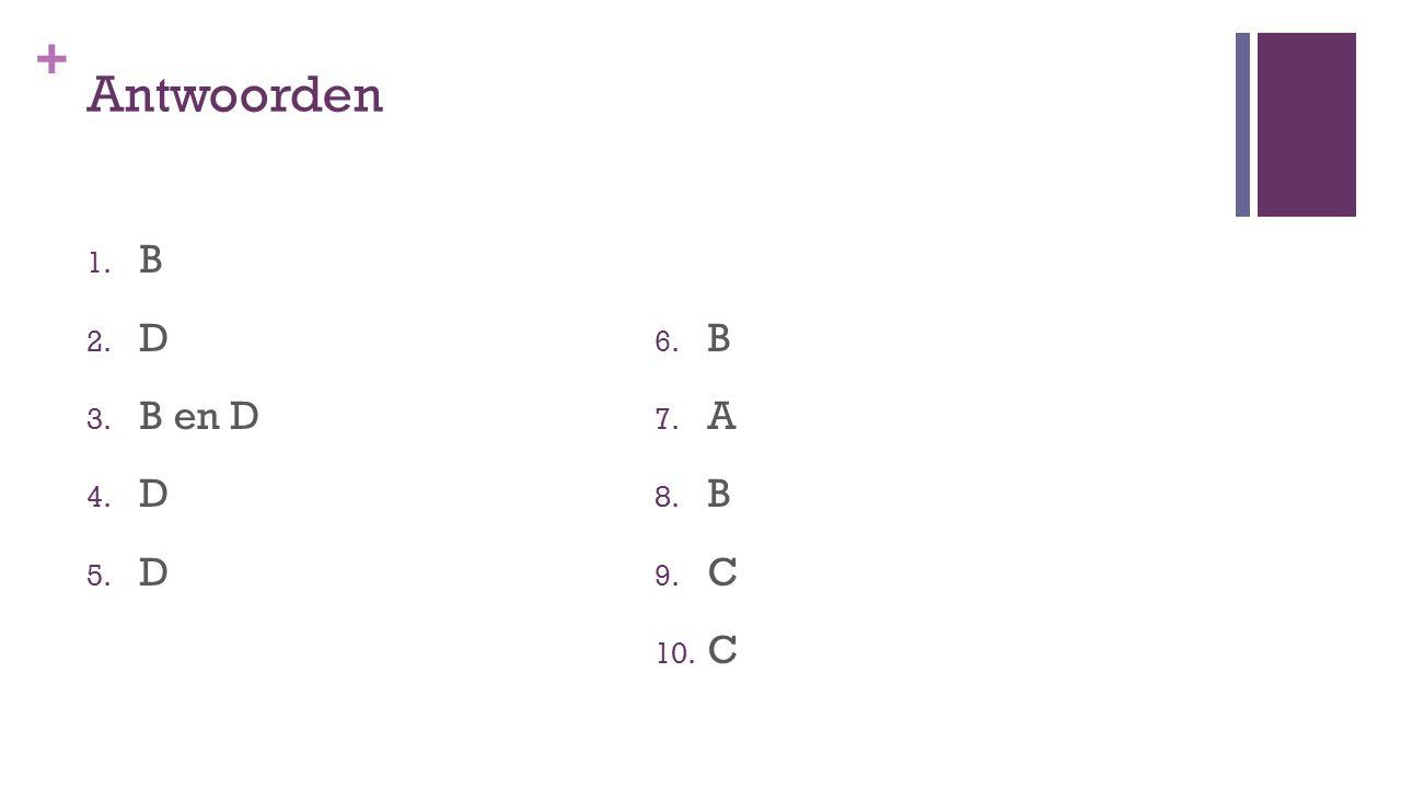 + Antwoorden 1. B 2. D 3. B en D 4. D 5. D 6. B 7. A 8. B 9. C 10. C