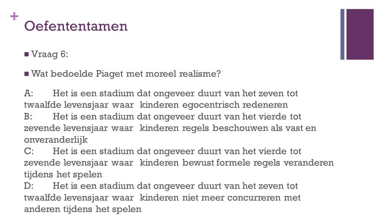 + Oefententamen Vraag 6: Wat bedoelde Piaget met moreel realisme? A: Het is een stadium dat ongeveer duurt van het zeven tot twaalfde levensjaar waar