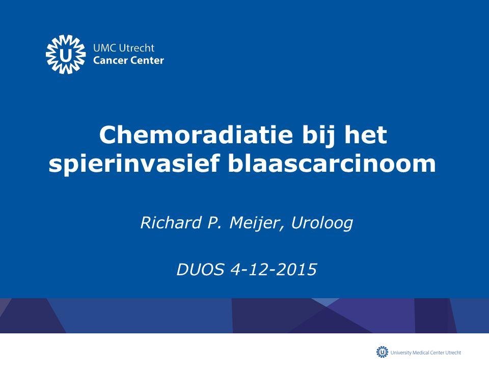 Chemoradiatie bij het spierinvasief blaascarcinoom Richard P. Meijer, Uroloog DUOS 4-12-2015