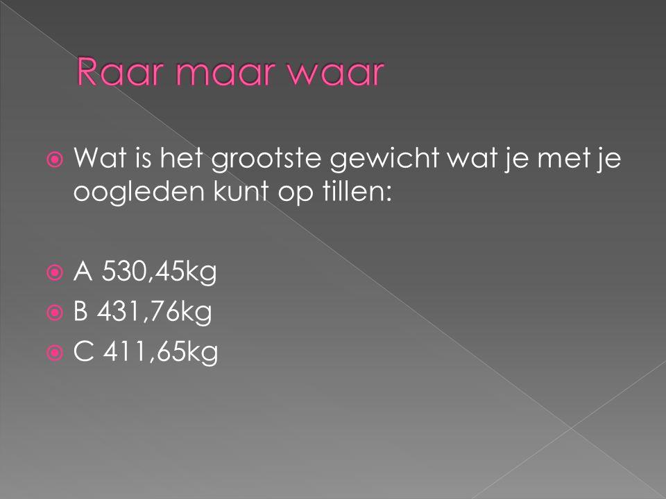  Wat is het grootste gewicht wat je met je oogleden kunt op tillen:  A 530,45kg  B 431,76kg  C 411,65kg