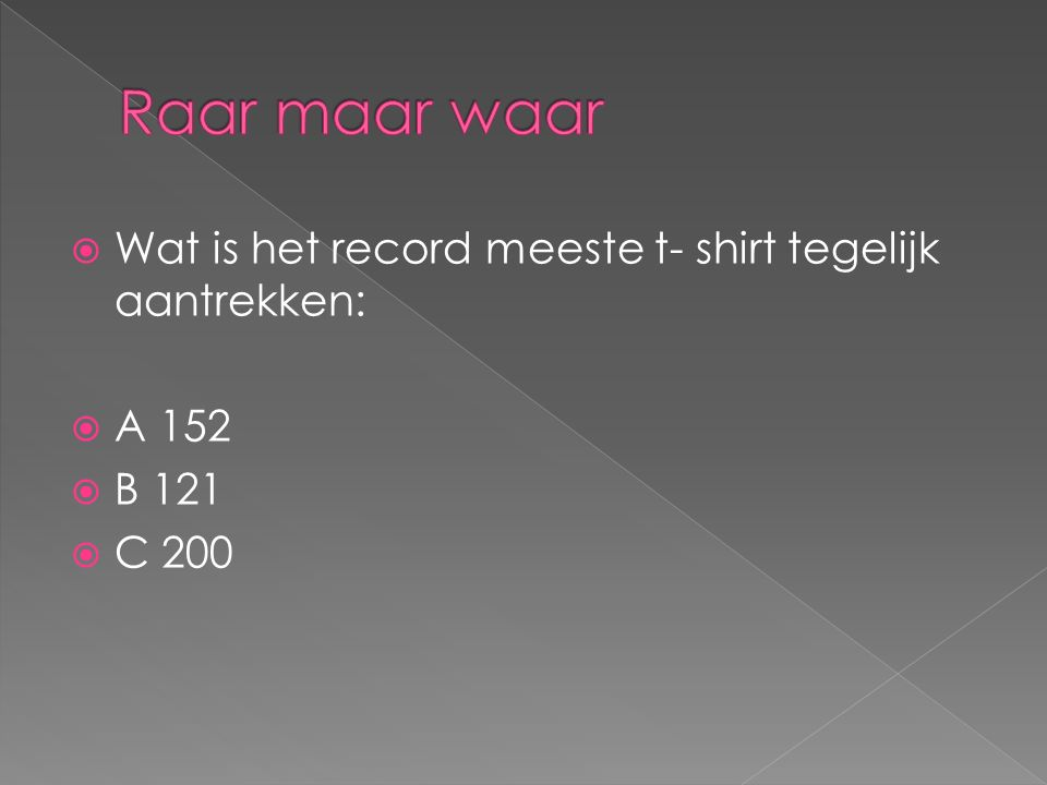  Wat is het record meeste t- shirt tegelijk aantrekken:  A 152  B 121  C 200