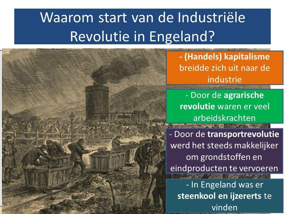 Waarom start van de Industriële Revolutie in Engeland? - (Handels) kapitalisme breidde zich uit naar de industrie - Door de agrarische revolutie waren