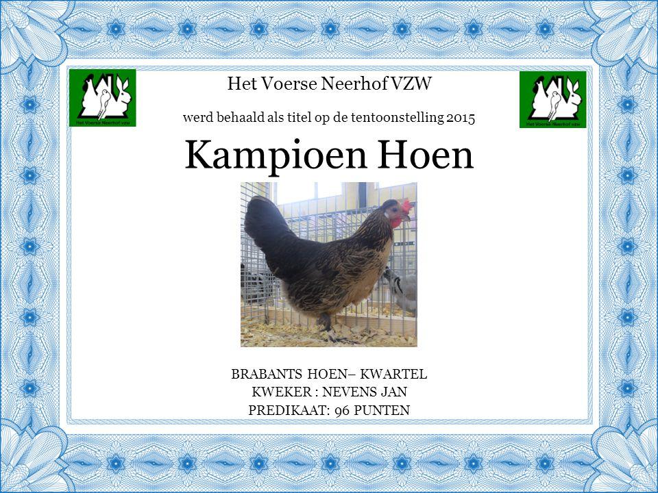 Het Voerse Neerhof VZW BRABANTS HOEN– KWARTEL KWEKER : NEVENS JAN PREDIKAAT: 96 PUNTEN Kampioen Hoen werd behaald als titel op de tentoonstelling 2015