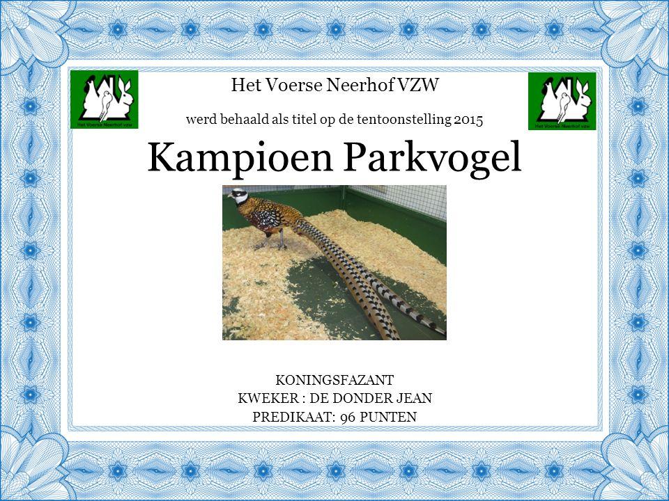 Het Voerse Neerhof VZW KONINGSFAZANT KWEKER : DE DONDER JEAN PREDIKAAT: 96 PUNTEN Kampioen Parkvogel werd behaald als titel op de tentoonstelling 2015