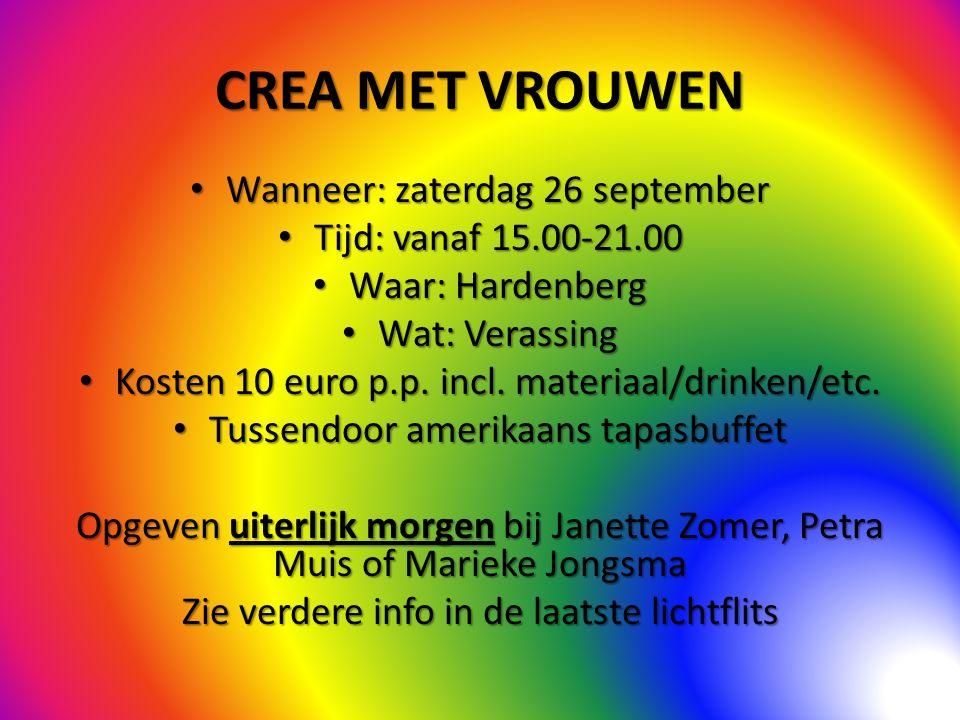 CREA MET VROUWEN Wanneer: zaterdag 26 september Wanneer: zaterdag 26 september Tijd: vanaf 15.00-21.00 Tijd: vanaf 15.00-21.00 Waar: Hardenberg Waar: Hardenberg Wat: Verassing Wat: Verassing Kosten 10 euro p.p.