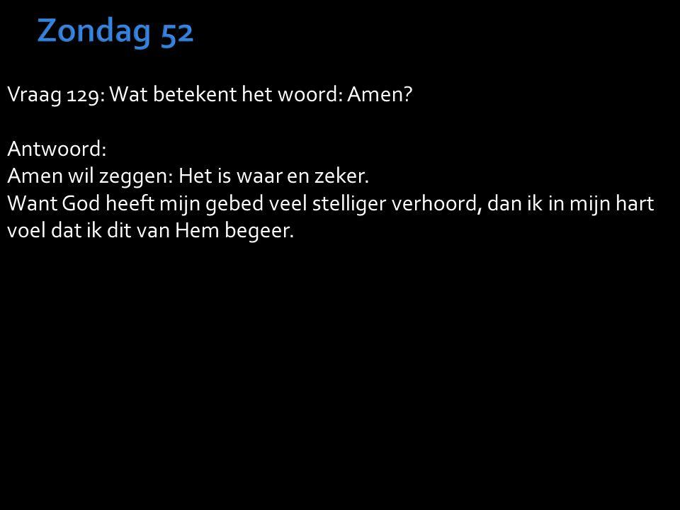 Vraag 129: Wat betekent het woord: Amen. Antwoord: Amen wil zeggen: Het is waar en zeker.
