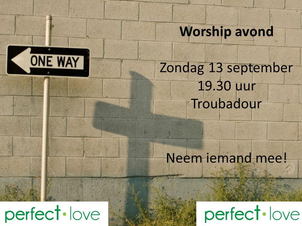 Worship avond Zondag 13 september 19.30 uur Troubadour Neem iemand mee!