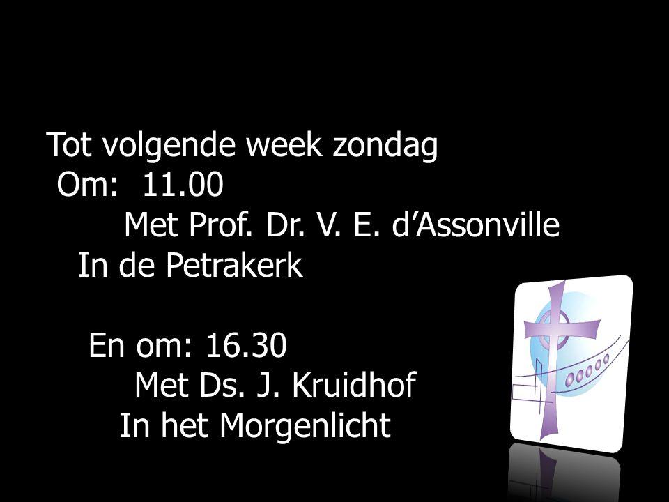 Tot volgende week zondag Om: 11.00 Om: 11.00 Met Prof. Dr. V. E. d'Assonville Met Prof. Dr. V. E. d'Assonville In de Petrakerk In de Petrakerk En om: