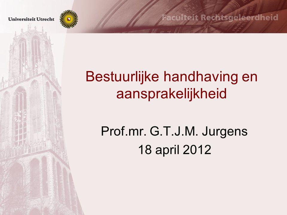 Bestuurlijke handhaving en aansprakelijkheid Prof.mr. G.T.J.M. Jurgens 18 april 2012