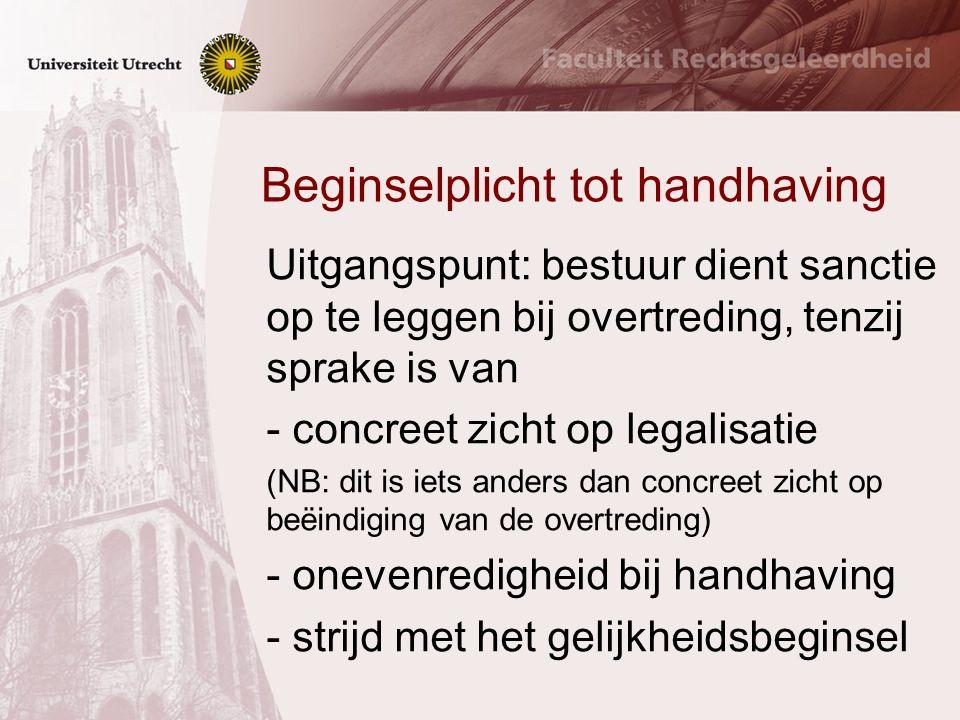 Beginselplicht tot handhaving Uitgangspunt: bestuur dient sanctie op te leggen bij overtreding, tenzij sprake is van - concreet zicht op legalisatie (