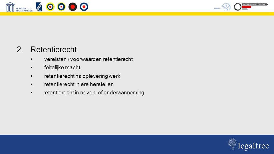 2.Retentierecht vereisten / voorwaarden retentierecht feitelijke macht retentierecht na oplevering werk retentierecht in ere herstellen retentierecht in neven- of onderaanneming
