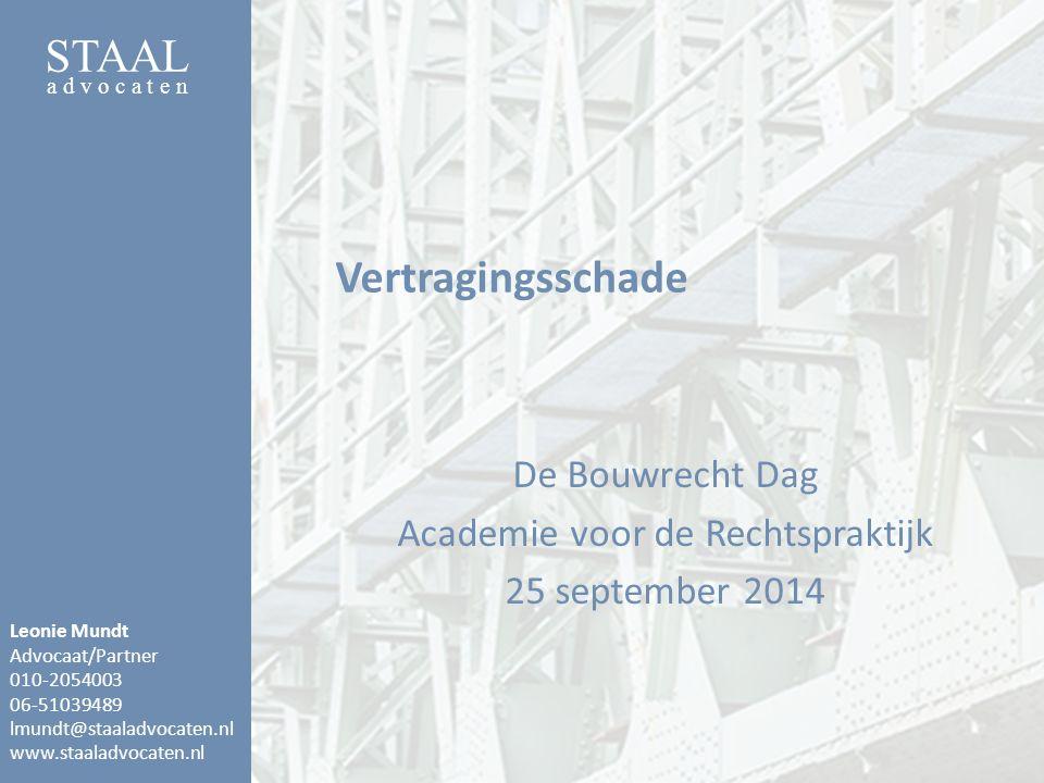 STAAL a d v o c a t e n Vertragingsschade De Bouwrecht Dag Academie voor de Rechtspraktijk 25 september 2014 Leonie Mundt Advocaat/Partner 010-2054003