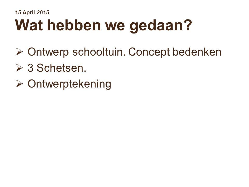 15 April 2015 Wat hebben we gedaan?  Ontwerp schooltuin. Concept bedenken  3 Schetsen.  Ontwerptekening
