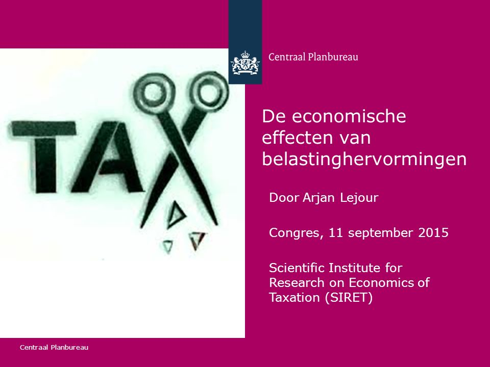 Centraal Planbureau De economische effecten van belastinghervormingen Door Arjan Lejour Congres, 11 september 2015 Scientific Institute for Research o