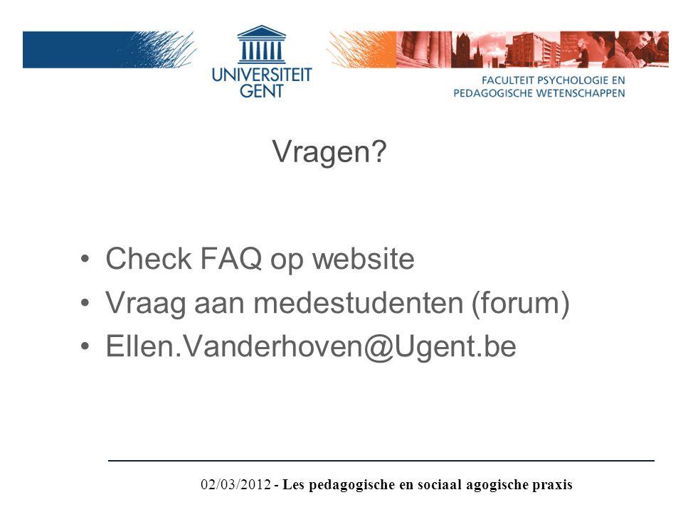 Check FAQ op website Vraag aan medestudenten (forum) Ellen.Vanderhoven@Ugent.be Vragen? 02/03/2012 - Les pedagogische en sociaal agogische praxis