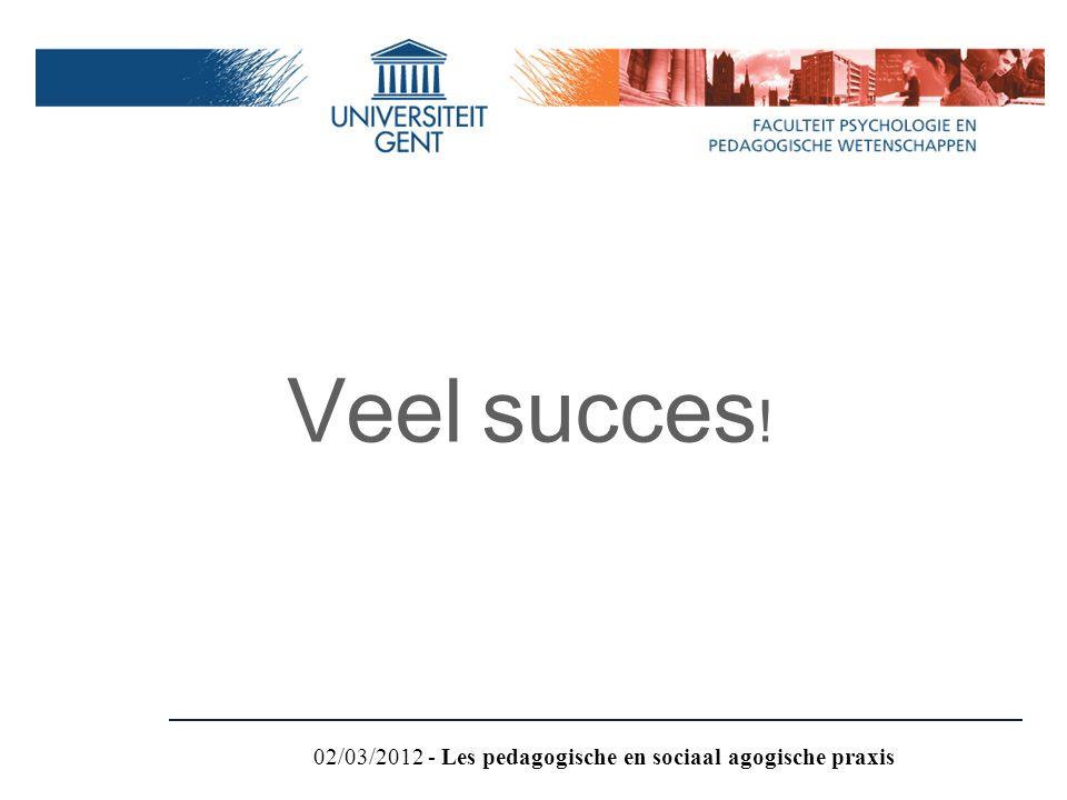 Veel succes ! 02/03/2012 - Les pedagogische en sociaal agogische praxis