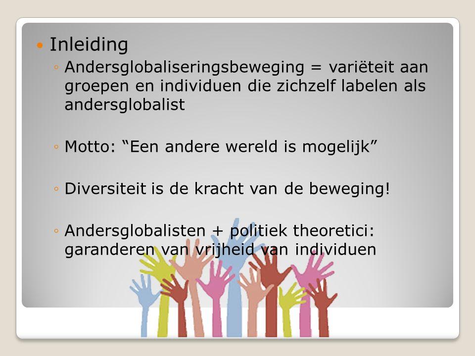 Inleiding ◦Andersglobaliseringsbeweging = variëteit aan groepen en individuen die zichzelf labelen als andersglobalist ◦Motto: Een andere wereld is mogelijk ◦Diversiteit is de kracht van de beweging.