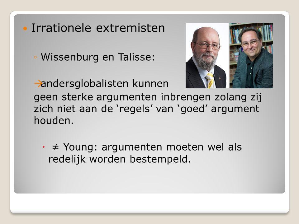 Irrationele extremisten ◦Wissenburg en Talisse:  andersglobalisten kunnen geen sterke argumenten inbrengen zolang zij zich niet aan de 'regels' van 'goed' argument houden.