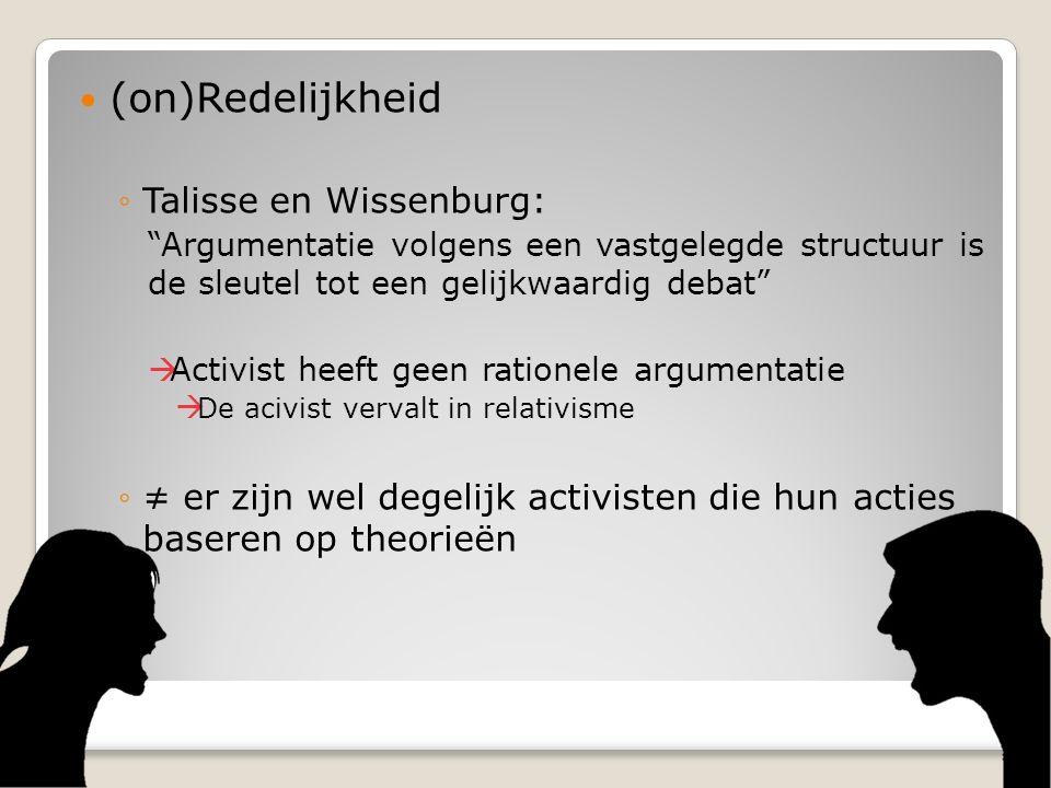 (on)Redelijkheid ◦Talisse en Wissenburg: Argumentatie volgens een vastgelegde structuur is de sleutel tot een gelijkwaardig debat  Activist heeft geen rationele argumentatie  De acivist vervalt in relativisme ◦≠ er zijn wel degelijk activisten die hun acties baseren op theorieën