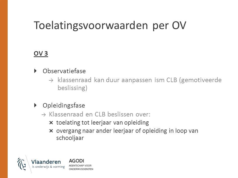 Toelatingsvoorwaarden per OV OV 3  Observatiefase → klassenraad kan duur aanpassen ism CLB (gemotiveerde beslissing)  Opleidingsfase → Klassenraad e