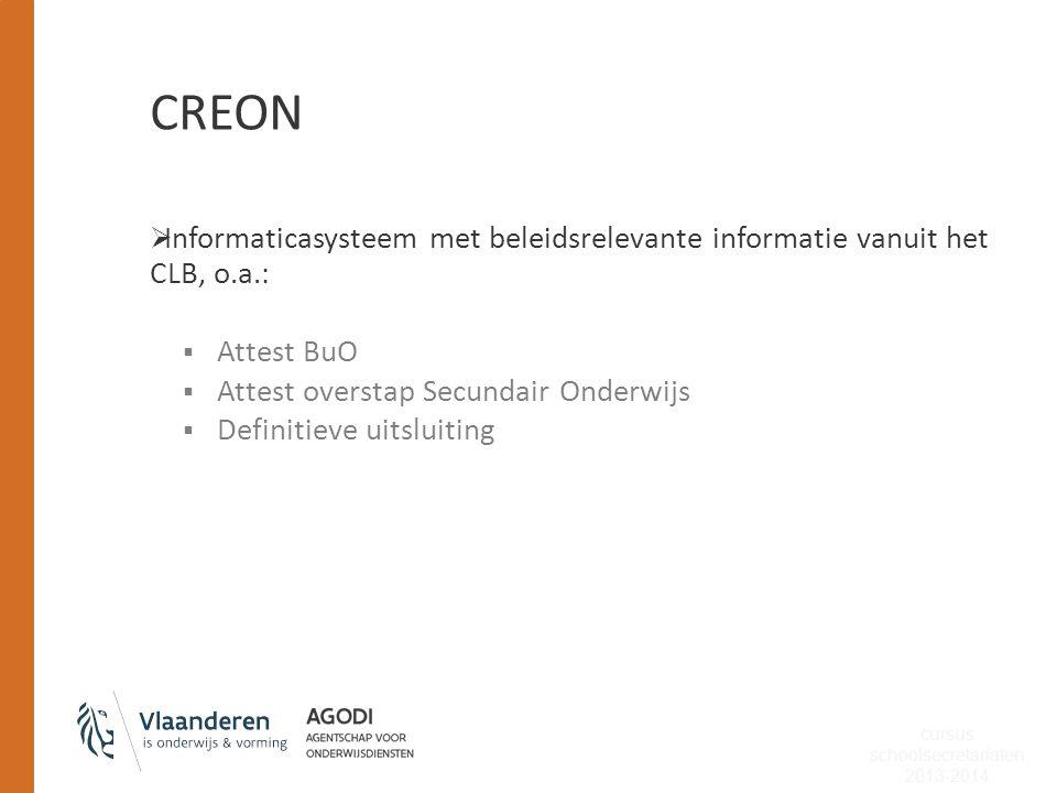 CREON  Informaticasysteem met beleidsrelevante informatie vanuit het CLB, o.a.:  Attest BuO  Attest overstap Secundair Onderwijs  Definitieve uits