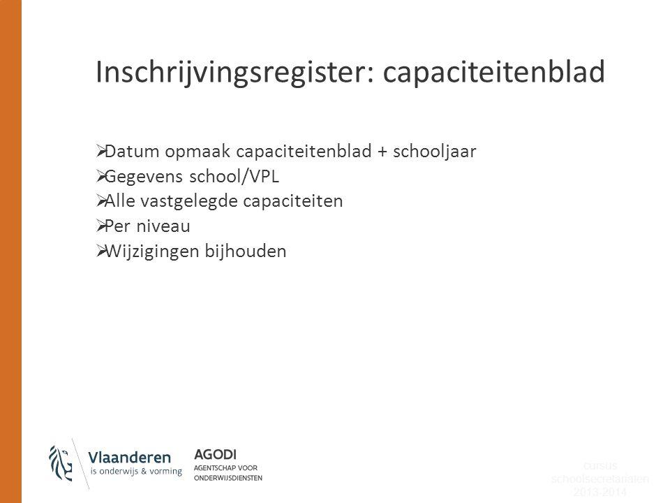 Inschrijvingsregister: capaciteitenblad  Datum opmaak capaciteitenblad + schooljaar  Gegevens school/VPL  Alle vastgelegde capaciteiten  Per nivea