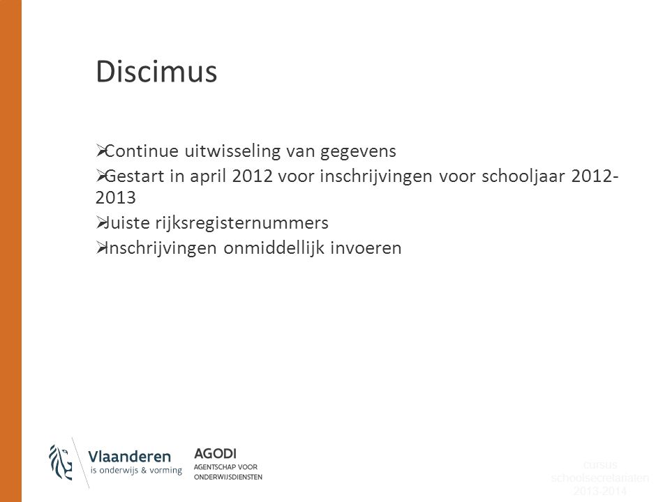 Discimus  Continue uitwisseling van gegevens  Gestart in april 2012 voor inschrijvingen voor schooljaar 2012- 2013  Juiste rijksregisternummers  I