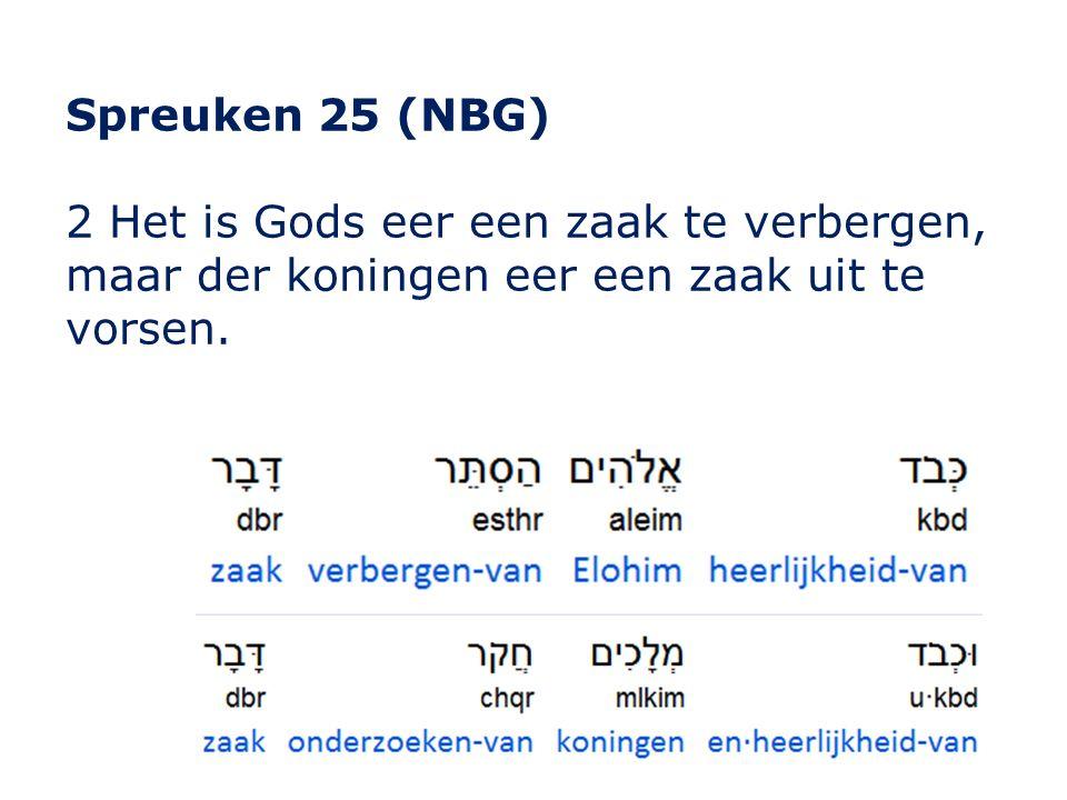 Spreuken 25 (NBG) 2 Het is Gods eer een zaak te verbergen, maar der koningen eer een zaak uit te vorsen.