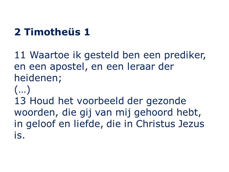 2 Timotheüs 1 11 Waartoe ik gesteld ben een prediker, en een apostel, en een leraar der heidenen; (…) 13 Houd het voorbeeld der gezonde woorden, die g