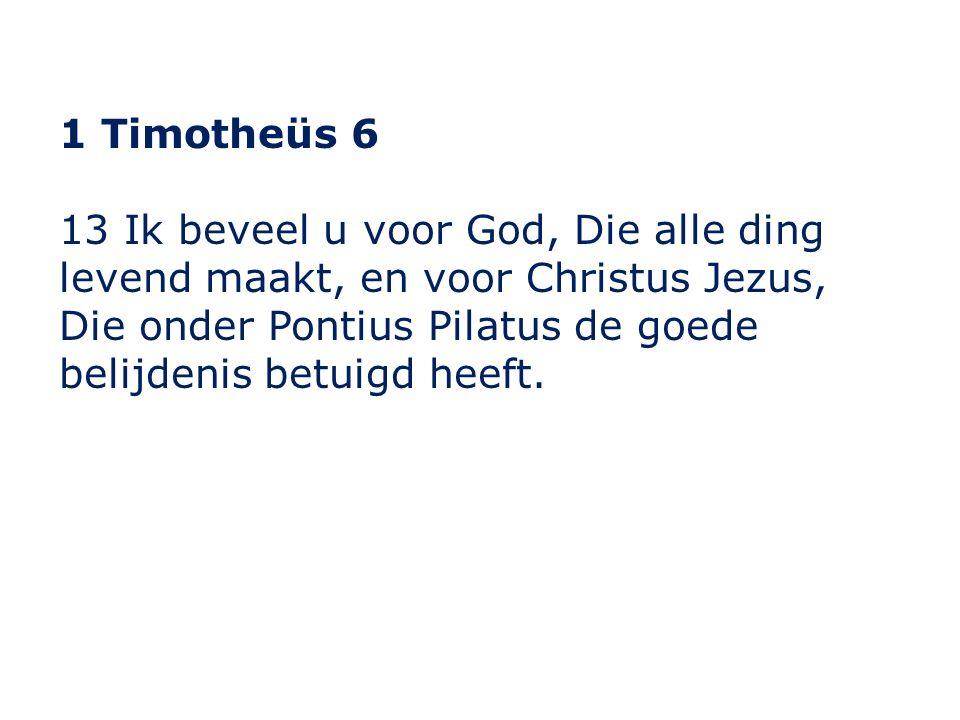 1 Timotheüs 6 13 Ik beveel u voor God, Die alle ding levend maakt, en voor Christus Jezus, Die onder Pontius Pilatus de goede belijdenis betuigd heeft